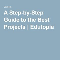 A Step-by-Step Guide to the Best Projects | Edutopia