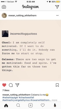 Celaena is me!! Spite motivates me so much. Someone tells me I can't or I won't do something so then I'M GONNA DO IT ANYWAY FUCK YOU!!!!
