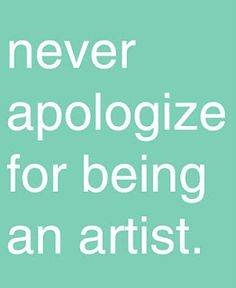 Quotes about Life - Never apologize for being an artist.