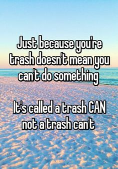 Just because you're trash doesn't mean you can't do something It's called a trash CAN not a trash can't