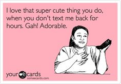 I love that super cute thing you do, when you don't text me back for hours. Gah! Adorable.
