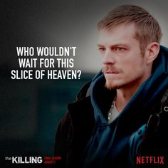 The Killing (Obsessed with that show, especially Detective Stephen Holder! He's hilarious!)