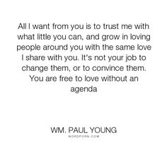 """Wm. Paul Young - """"All I want from you is to trust me with what little you can, and grow in loving people..."""". relationships, people, love"""