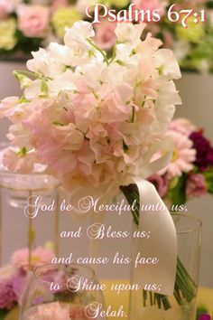 PSALM  67:1.  God be merciful...Bless us....Let Your face shine upon us....