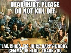 ♡♥Dear Kurt, Please do not kill off Jax, Chibs, Tig, Juice, Happy, Bobby, Gemma, or Nero - Thank you ♥♡