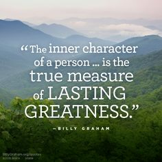 """The inner character of a person . . . is the true measure of lasting greatness."" -Billy Graham"