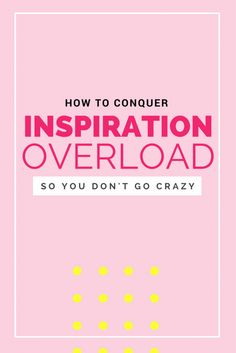 How to conquer INSPIRATION OVERLOAD! (So you don't get stuck in overwhelm)