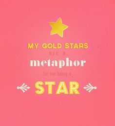 """You may laugh because every time i sign my name I put a gold star after it, but my gold stars are a metaphor, and metaphors are important! My gold stars are a metaphor for ME being a star!"" - My favorite quote ever, when i'm channeling Rachel Berry"