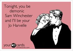 Tonight, you be       demonic   Sam Winchester  and I'll be your     Jo Harvelle