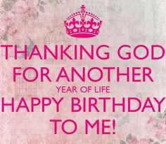 Thanking God For Another Year Of Life Happy Birthday To Me