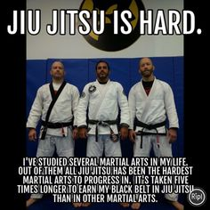 Jiu Jitsu is hard.  I've studied several martial arts in my life.  Out of them all Jiu a Jitsu has been the hardest martial art to progress in.  It's taken five times longer to earn my black belt in Jiu Jitsu than in other martial arts.