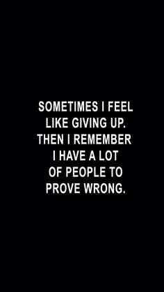Sometimes I feel like giving up. Then I remember I have a lot of people to prove wrong. Giving Up Quotes, Me Quotes, Motivational Quotes, Inspirational Quotes, Funny Quotes, Feel Like Giving Up, Good Motivation, How I Feel, Love Words