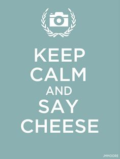 Keep Calm + Say Cheese