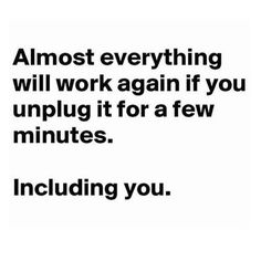 Almost everything will when again if you unplug it for a few minutes. Including you. #selfcare #unplug