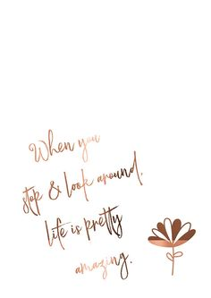 Foiled Print // Copper Print // Poster Art / When you stop & look around life is pretty amazing // Inspirational Quote // Cute Poster Print – Unique Wallpaper Quotes Self Love Quotes, Cute Quotes, Words Quotes, Quotes To Live By, Cute Motivational Quotes, Cute Sayings, You And Me Quotes, 2pac Quotes, Pretty Quotes