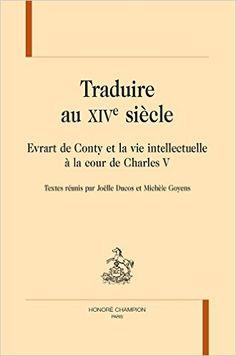 Traduire au XIVe siècle : Evrart de Conty et la vie intellectuelle à la cour de Charles V / textes réunis par Joëlle Ducos et Michèle Goyens - Paris : Honoré Champion, 2015