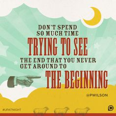 """Don't spend so much time trying to see the end that you never get around to the beginning."" -Pete Wilson #UpAtNight"