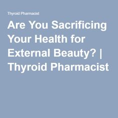 Are You Sacrificing Your Health for External Beauty? | Thyroid Pharmacist