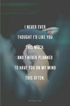 I never thought I'd like you this much. And never planned to have you on my mind this often.