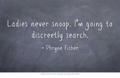 Ladies never snoop, I'm going to discreetly search. - Phryne Fisher, Miss Fisher's Murder Mysteries