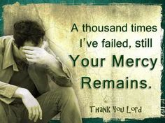 A thousand times I've failed you, Lord. yet Your mercy remains. Thank you, Lord. Thank You Jesus, God Jesus, Divine Mercy, How He Loves Us, Way Of Life, Word Of God, Gods Love, Forgiveness, Inspire Me