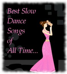 All the best slow dance songs; those numbers that you would definitely want to dance to.
