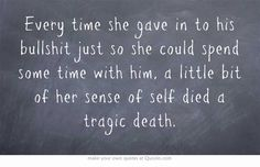 Every time she gave in to his bullshit just so she could spend some time with him, a little bit of her sense of self died a tragic death.