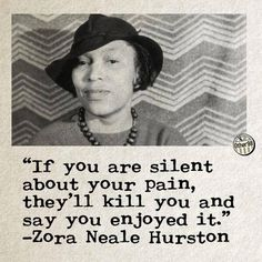 """""""If you are silent about your pain, they'll kill you and say you enjoyed it."""" - Zora Neale Hurston"""