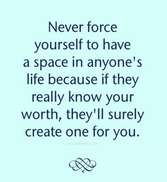Never force yourself to have a space in anyone`s life because if they really know your worth, they`ll surely create one for you.