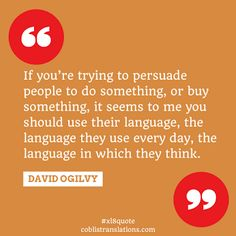If you're trying to persuade people to do something, or buy something, it seems to me you should use their language, the language they use every day, the language in which they think. - David Ogilvy