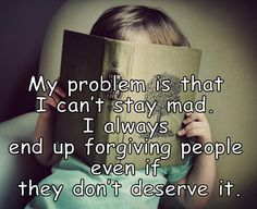My problem is that I can't stay mad. Good thing, because God forgave me :D