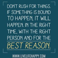 Don't rush for things. If something is bound to happen, it will happen. In the right time, with the right person and for the best reason.