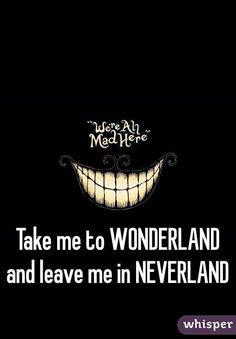 Take me to Wonderland and leave me in Neverland Neverland Tattoo, Cheshire Cat Quotes, Peter Pan Quotes, Wonderland Tattoo, Alice And Wonderland Quotes, Princess Quotes, Disney Quotes, Disney Songs, Cute Quotes