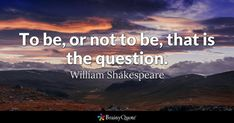 To be, or not to be, that is the question. - William Shakespeare