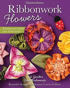 Ribbonwork Flowers: 132 Garden Embellishments - Beautiful Designs for Flowers, Leaves & More: Christen Brown: 9781607059455: Amazon.com: Books