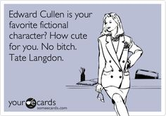Edward Cullen is your favorite fictional character? How cute for you. No bitch. Tate Langdon.