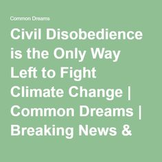 Civil Disobedience is the Only Way Left to Fight Climate Change   Common Dreams   Breaking News & Views for the Progressive Community