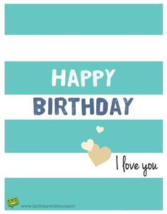 Happy Birthday.  I love you.                                                                                                                                                                                 More