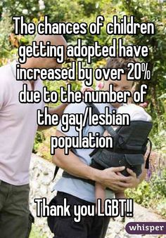 The chances of children getting adopted have increased by over 20% due to the number of the gay/lesbian population Thank you LGBT!!