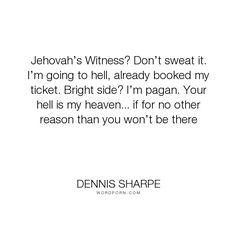 """Dennis Sharpe - """"Jehovah�s Witness? Don�t sweat it. I�m going to hell, already booked my ticket. Bright..."""". funny, best, hell, cute, witty, smartass, bright-side, relegion, pagan, wednesday"""