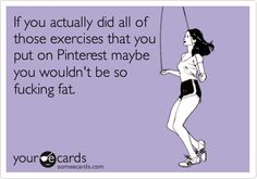If you actually did all of those exercises that you put on Pinterest maybe you wouldn't be so fucking fat.