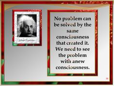 No problem can be solved by the same consciousness that created it. We need to see the problem with anew consciousness.