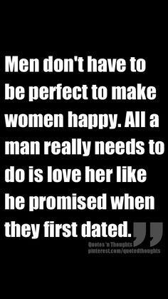 Men don't have to be perfect to make women happy. All a man really needs to do is love her like he promised when they first dated.