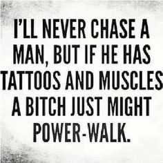 Hahaha.. I don't care for the muscles but found this funny nonetheless. | I'll never chase a man, but if he has tattoos and muscles, a bitch just might power-walk.
