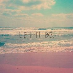 let it be. my favorite quote.