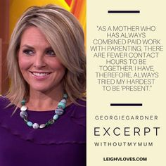 """As a mother who has always combined paid work with parenting, there are fewer contact hours to be together. I have, therefore, always tried my hardest to be 'present'"" Georgie Gardner #WithoutMyMum #Book #Quotes #Motherhood #MotherlessMums  #LeighVanderhorst"