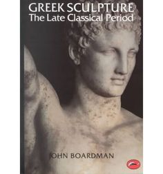 Greek Sculpture: The Late Classical Period: And Sculpture in Colonies and Overseas