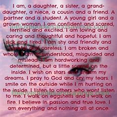 I am, a daughter, a sister, a grand-daughter, a niece, a cousin and a friend. A partner and a student. A young girl and a grown woman. I am confident and scared, terrified and excited. I am loving and caring and thoughtful and hopeful. I amsick and tired. I am shy and friendly and […]