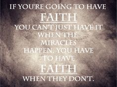 If you're going to have faith you can't just have it when the miracles happen. You have to have faith when they don't.