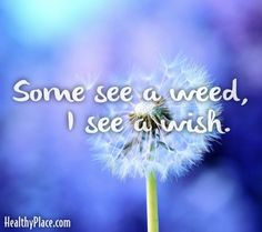 Quote: Some see a weed, I see a wish. www.HealthyPlace.com